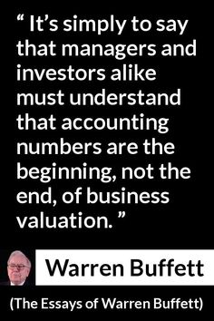 Warren Buffett - The Essays of Warren Buffett - It's simply to say that managers and investors alike must understand that accounting numbers are the beginning, not the end, of business valuation. Warren Buffet Quotes, Business Valuation, Business Quotes, Business Ideas, Wise Men Say, Investment Quotes, Motivational Quotes, Inspirational Quotes, Warren Buffett