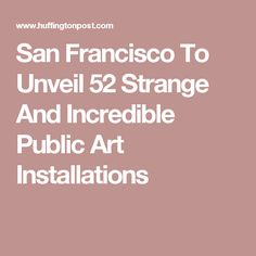 San Francisco To Unveil 52 Strange And Incredible Public Art Installations