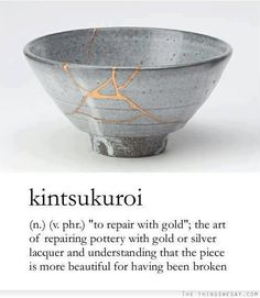 "kintsukuroi (Japanese, n.): ""to repair with gold""; the art of repairing pottery with gold or silver lacquer and understanding that the piece is more beautiful for having been broken"