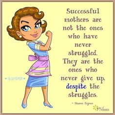 Successful mothers are not the ones who have never struggled. They are the ones who never give up despite the struggles.