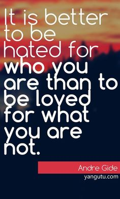It is better to be hated for who you are than to be loved for what you are not, ~ Andre Gide <3 Love Sayings #quotes, #love, #sayings, https://apps.facebook.com/yangutu