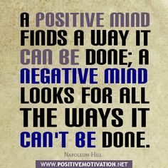 A Positive Mind Finds A Way It Can Be Done; A Negative Mind Looks For All The Ways It Can't Be Done.