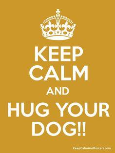 Keep calm...and hug, and kiss, and love your dog.