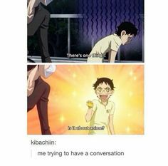 This is literally me. If you don't wanna talk about Anime, then don't talk to me XD just because it's the only thing I know.