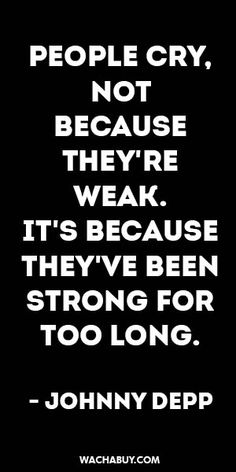 #inspiration #quote / PEOPLE CRY, NOT  BECAUSE THEY'RE WEAK.  IT'S BECAUSE THEY'VE BEEN STRONG FOR TOO LONG.