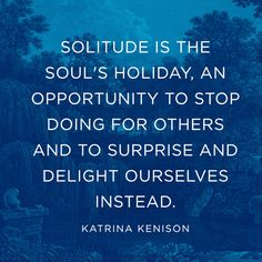 """Solitude is the soul's holiday, an opportunity to stop doing for others and to surprise and delight ourselves instead."" — Katrina Kenison."
