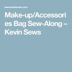 Make-up/Accessories Bag Sew-Along – Kevin Sews