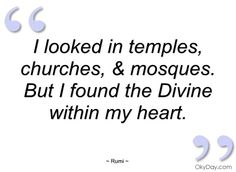 I looked in temples, churches, & mosques.  But I found the Divine within my heart.  - Rumi