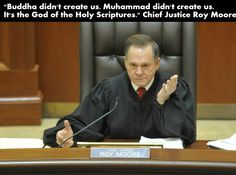 Alabama Chief Justice Roy Moore insisted that freedom of religion applies to only the God of the Bible, and therefore the protections of the establishment clause do not extend to other religions, such as Islam and Buddhism.