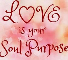 """""""LOVE is your soul purpose. Love And Light, Peace And Love, Twin Souls, Mind Body Spirit, Life Purpose, Spiritual Awakening, Spiritual Wisdom, What Is Love, Positive Affirmations"""