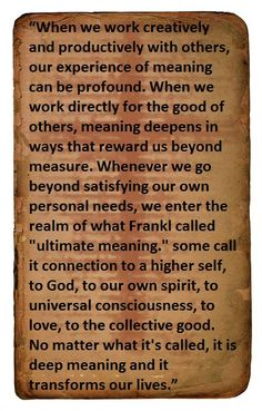 """ultimate meaning""..some call it connection to a higher self, to God, to our own spirit, to universal consciousness, to love, to the collective good. No matter what it's called, it is deep meaning and it transforms our lives. ― Alex Pattakos, Prisoners of Our Thoughts: Viktor Frankl's Principles for Discovering Meaning in Life and Work"
