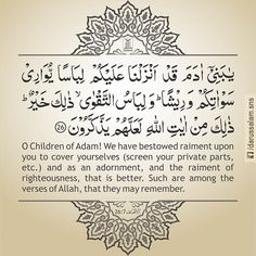 Quran's Lesson - Surah Al-A'raf 7, Verse 26, Part 8 O Children of Adam! We have bestowed raiment upon you to cover yourselves (screen your private parts, etc.) and as an adornment, and the raiment of righteousness, that is better. Such are among the Ayat (proofs, evidences, verses, lessons, signs, revelations, etc.) of Allah, that they may remember (i.e. leave falsehood and follow truth).   [Al-Quran 7:26] #DarussalamPublishers #AyatOfTheDay #Quran #VersesOfQuran