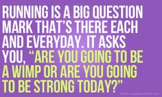"""Running is a big question mark that's there each and everyday. It asks you, """"Are you going to be a wimp or are you going to be strong today?"""""""