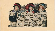 """Vintage Christmas card """"These three Little Maidens out in the snow Off the help Santa Claus happily go They carry a Greeting from me to You Best Wishes for Christmas and New Year too""""  This card is part of the Dulah Evans Krehbiel Card Collection at the National Museum of Women in the Arts (NMWA) Betty Boyd Dettre Library and Research Center (LRC) http://nmwa.org/learn/library-archives  Publication date: 1911"""