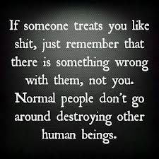 """""""If someone treats you like crap, just remember that there is something wrong with them, not you. Normal people don't go around destroying other human beings."""""""