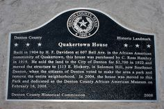 QUAKERTOWN was an AFRICAN AMERICAN SETTLEMENT in Denton TX from the 1880s to the 1920s, a town-within-a-township built upon Booker T. Washington's philosophy of self-reliance and black entrepreneurship. The residents were removed by the Denton government to make room for Civic Center Park (now Quakertown Park). Quakertown was named after the Quakers who had helped in the Underground Railroad.