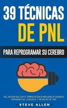 PNL - 39 Técnicas, Patrones y Estrategias de Programación Neurolinguistica para cambiar su vida y la de los demás: Las 39 técnicas más efect