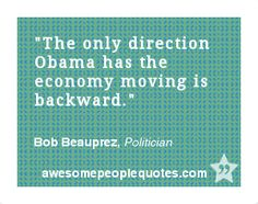 The only direction Obama has the economy moving is backward. – Bob Beauprez, Politician #political #quote #quotes