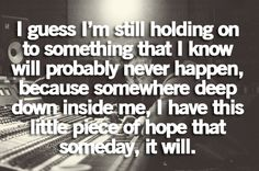 I guess im still holding onto something that i know will probably never happen, because somewhere deep down inside me, i have this little piece of hope that someday it will.