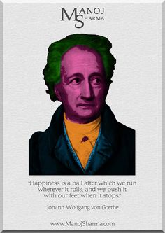 """Johann Wolfgang von Goethe - Manoj Sharma    """"Happiness is a ball after which we run wherever it rolls, and we push it with our feet when it stops."""""""