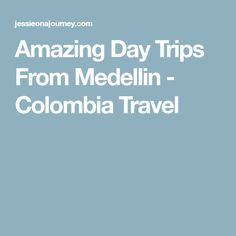 Amazing Day Trips From Medellin - Colombia Travel