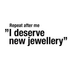 I deserve new jewellery! Best Quotes, Funny Quotes, Awesome Quotes, Quotable Quotes, Famous Quotes, Sparkle Quotes, General Quotes, Shopping Quotes, Jewelry Quotes