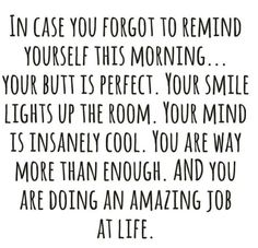 in case you forget to remind yourself this morning... your butt is perfect. your smile lights up the room. your mind is insanely cool. you are way more than enough. and you are doing an amazing job at life.