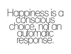 Happiness is a conscious choice, not an automatic response.    If I am not happy then it is up to me to do something about it!