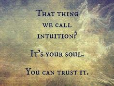 That thing we call intuition? It's your soul...