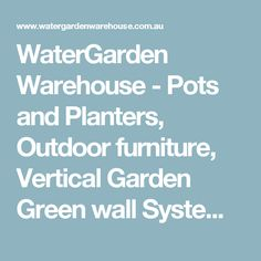 WaterGarden Warehouse - Pots and Planters, Outdoor furniture, Vertical Garden Green wall Systems, Water features and fountains, outdoor screens and sculpture