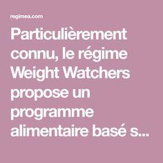 Particulièrement connu, le régime Weight Watchers propose un programme alimentaire basé sur son célèbre système de points (à répartir dans la journée). Les aliments à faible densité énergétique, à l'effet rassasiant, étant privilégiés, les fringales en cours de journée sont donc évitées,
