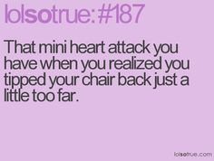 That happened to me all the time in school... Then it's so obvious that it happened, because you slam your chair back down before you fall backwards. lol