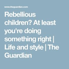 Rebellious children? At least you're doing something right | Life and style | The Guardian