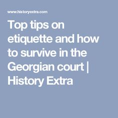 Top tips on etiquette and how to survive in the Georgian court   History Extra