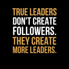 """""""True leaders don't create followers. they create more leaders."""""""