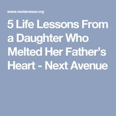 5 Life Lessons From a Daughter Who Melted Her Father's Heart - Next Avenue
