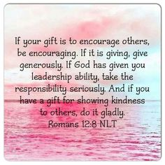 Romans 12:8 New International Version if it is to encourage, then give encouragement; if it is giving, then give generously; if it is to lead, do it diligently; if it is to show mercy, do it cheerfully. King James Bible Or he that exhorteth, on exhortation: he that giveth, let him do it with simplicity; he that ruleth, with diligence; he that sheweth mercy, with cheerfulness.