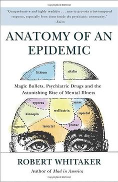 book and author to investigate: Anatomy of an Epidemic: Magic Bullets, Psychiatric Drugs, and the Astonishing Rise of Mental Illness in America by Robert Whitaker