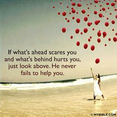 ♥ If what's ahead scares you and what's behind hurts you, jut look above. He never fails to help you. <3 <3