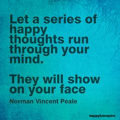 """quote of the day & """"Let a series of happy thoughts run through your mind. They will show on your face."""" - Norman Vincent Peale - most beautiful quotes ideas Inspirational Thoughts, Positive Thoughts, Positive Quotes, Negative Thoughts, Positive Attitude, Deep Thoughts, Inspiring Quotes, Quotes By Famous People, People Quotes"""