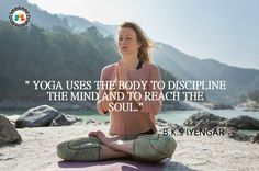 """""""yoga uses the body to discipline the mind and to reach the soul."""""""
