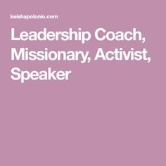 Leadership Coach, Missionary, Activist, Speaker
