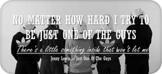 No matter how hard I try to be just one of the guys. There's a little something inside that won't let me. - Jenny Lewis