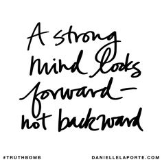 A strong mind looks forward - not backward. Subscribe: DanielleLaPorte.com #Truthbomb #Words #Quotes