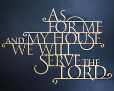 """As For Me and My House, We Will Serve The Lord"" - Joshua 24:15"