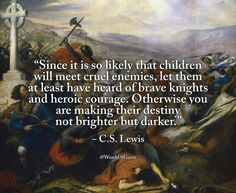 """wrathofgnon: """" """"Since it is so likely that children will meet cruel enemies, let them at least have heard of brave knights and heroic courage. Otherwise you are making their destiny not brighter but. Cs Lewis Quotes, Wise Quotes, Quotable Quotes, Great Quotes, Motivational Quotes, Inspirational Quotes, Lyric Quotes, Movie Quotes, Quotes Positive"""