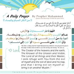 """('Abu Bakr as-Siddiq asked the Prophet Muhammed (may Allah bless him and grant him peace"""": Messenger of Allah, teach me what to say in the mornings and evenings."""" He said, say O'Lord ,The Creator of the heavens and the earth ,The Knower of the Unseen and Visible ,The Lord of all things and their Master I seek refuge with You from the evil ,of myself and the evil of devil and his trap and that I bring evil on myself or """". bring it on another Muslim"""
