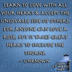 Learn to love with all your heart & accept the unlovable side of others. For anyone can love a rose, but it takes great heart to include the thorns. - Unknown