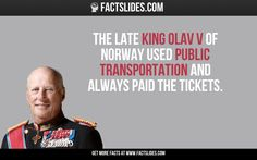 The late King Olav V of Norway used public transportation and always paid the tickets.