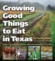 Growing good things to eat in Texas : profiles of organic farmers and ranchers across the state / by Pamela Walker ; photographs by Linda Walsh.In Growing Good Things to Eat in Texas, author Pamela Walker and photographer Linda Walsh portray eleven farming and ranching families who are part of this food revival in Texas.
